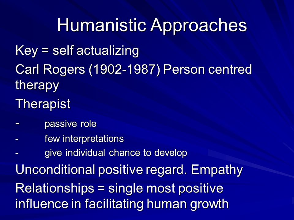 Humanistic Approaches Key = self actualizing Carl Rogers (1902-1987) Person centred therapy Therapist - passive role -few interpretations -give indivi