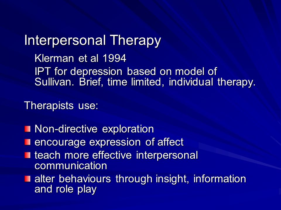 Interpersonal Therapy Klerman et al 1994 IPT for depression based on model of Sullivan. Brief, time limited, individual therapy. Therapists use: Non-d