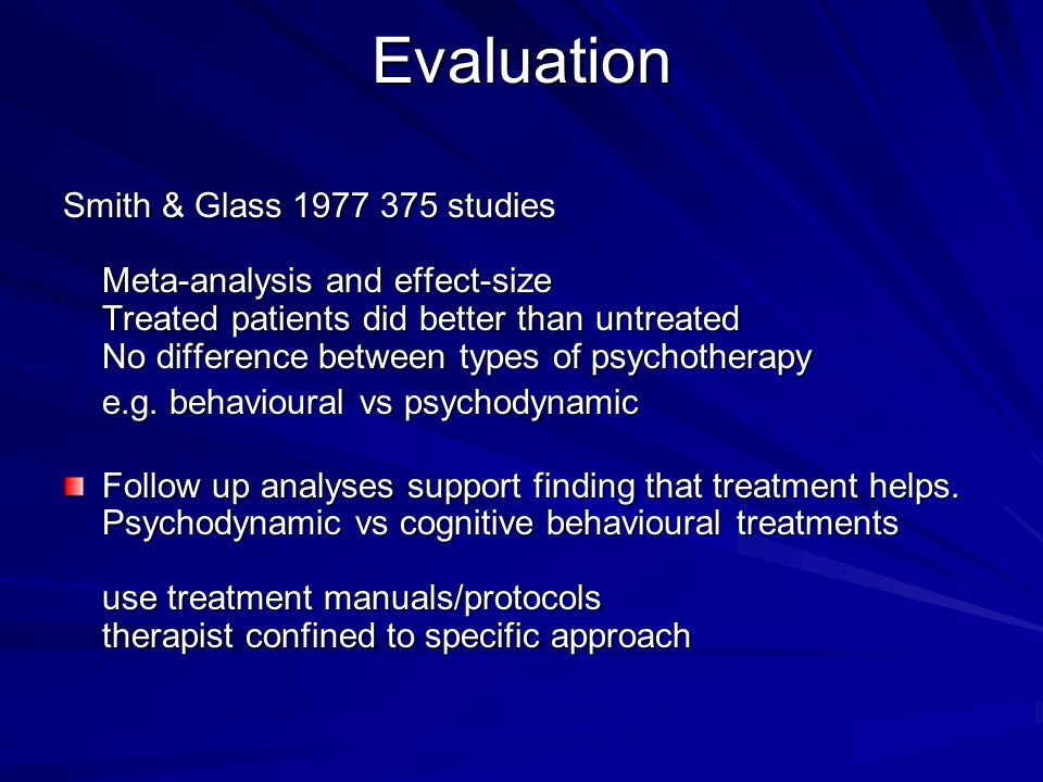 Evaluation Smith & Glass 1977 375 studies Meta-analysis and effect-size Treated patients did better than untreated No difference between types of psyc