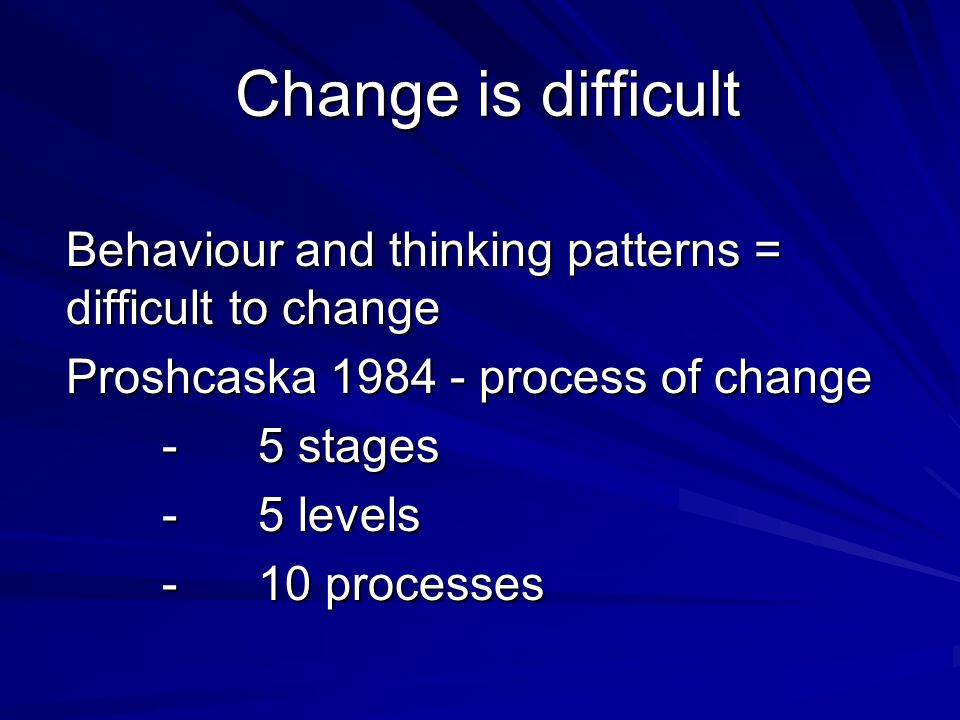 Change is difficult Behaviour and thinking patterns = difficult to change Proshcaska 1984 - process of change -5 stages -5 levels -10 processes