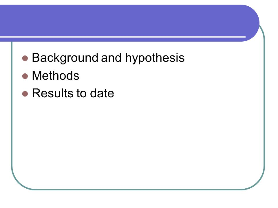 Background and hypothesis Methods Results to date
