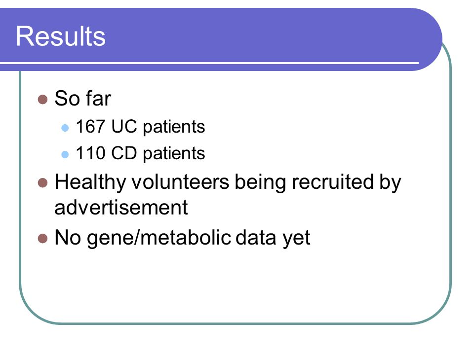 Results So far 167 UC patients 110 CD patients Healthy volunteers being recruited by advertisement No gene/metabolic data yet