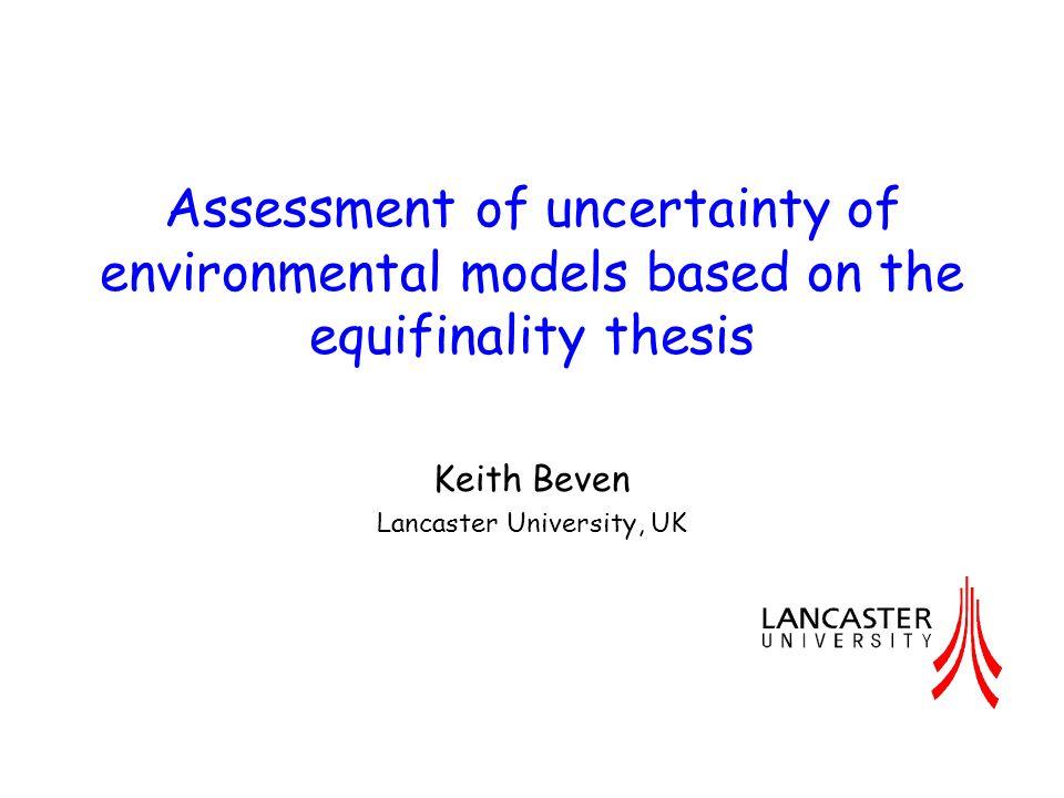 A Manifesto for the Equifinality Thesis One aim of environmental models is to achieve a single true description of governing processes (reality) - especially for predicting impacts of change Difficult to achieve in applications to places that are unique in their characteristics and where (nonlinear) predictions are subject to input, observation, and model structural errors There may instead be many descriptions that are compatible with current understanding and available observations The concept of the single description may remain a philosophical axiom or theoretical aim but is impossible to achieve in practice So we must accept that there may be many feasible descriptions, or a concept of equifinality, as the basis for a new approach