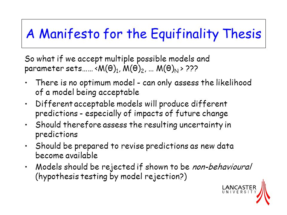 A Manifesto for the Equifinality Thesis There is no optimum model - can only assess the likelihood of a model being acceptable Different acceptable mo