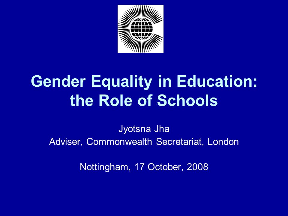 Gender Equality in Education: the Role of Schools Jyotsna Jha Adviser, Commonwealth Secretariat, London Nottingham, 17 October, 2008