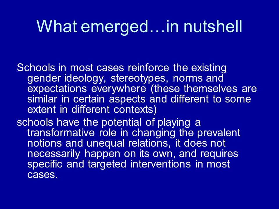 What emerged…in nutshell Schools in most cases reinforce the existing gender ideology, stereotypes, norms and expectations everywhere (these themselve