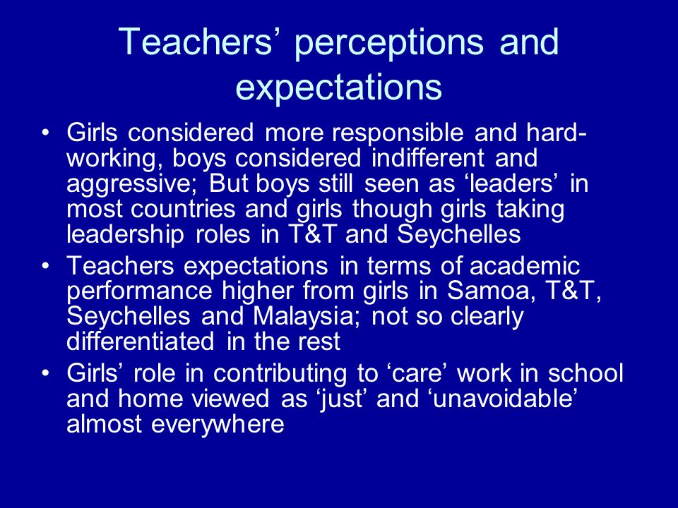 Teachers perceptions and expectations Girls considered more responsible and hard- working, boys considered indifferent and aggressive; But boys still