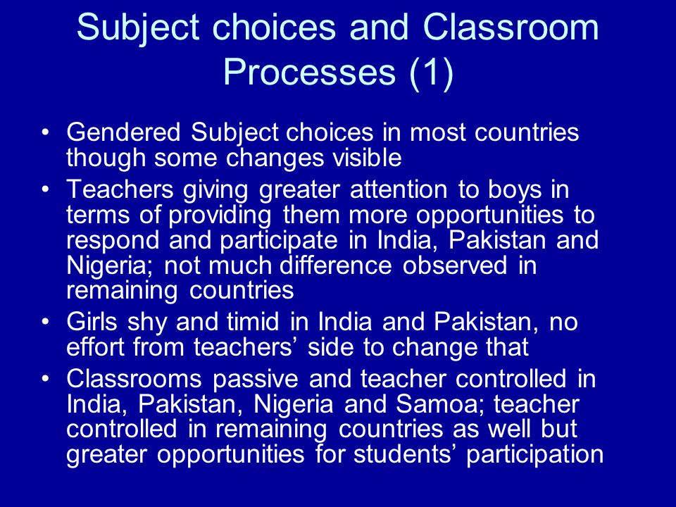 Subject choices and Classroom Processes (1) Gendered Subject choices in most countries though some changes visible Teachers giving greater attention t