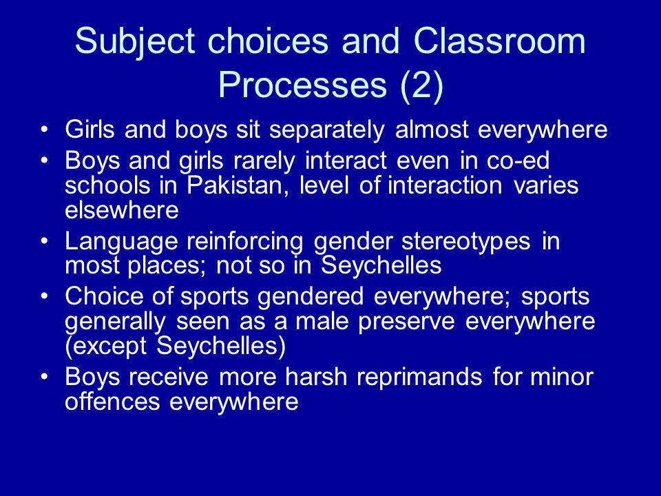 Subject choices and Classroom Processes (2) Girls and boys sit separately almost everywhere Boys and girls rarely interact even in co-ed schools in Pa