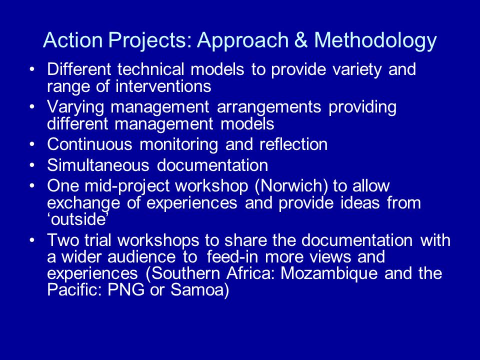 Action Projects: Approach & Methodology Different technical models to provide variety and range of interventions Varying management arrangements provi