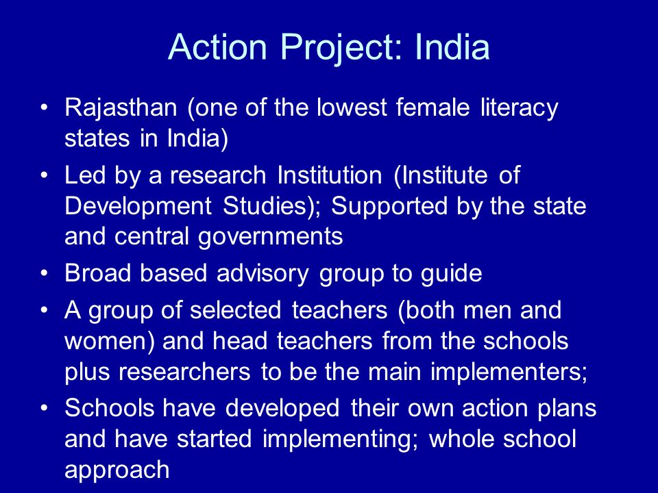 Action Project: India Rajasthan (one of the lowest female literacy states in India) Led by a research Institution (Institute of Development Studies); Supported by the state and central governments Broad based advisory group to guide A group of selected teachers (both men and women) and head teachers from the schools plus researchers to be the main implementers; Schools have developed their own action plans and have started implementing; whole school approach