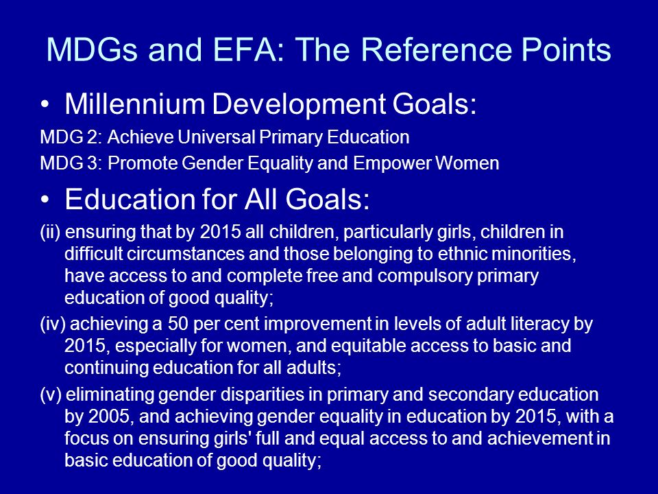 MDGs and EFA: The Reference Points Millennium Development Goals: MDG 2: Achieve Universal Primary Education MDG 3: Promote Gender Equality and Empower