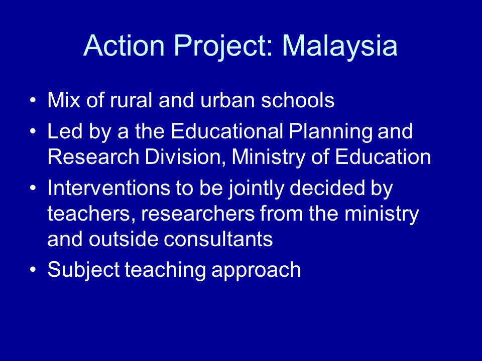 Action Project: Malaysia Mix of rural and urban schools Led by a the Educational Planning and Research Division, Ministry of Education Interventions to be jointly decided by teachers, researchers from the ministry and outside consultants Subject teaching approach