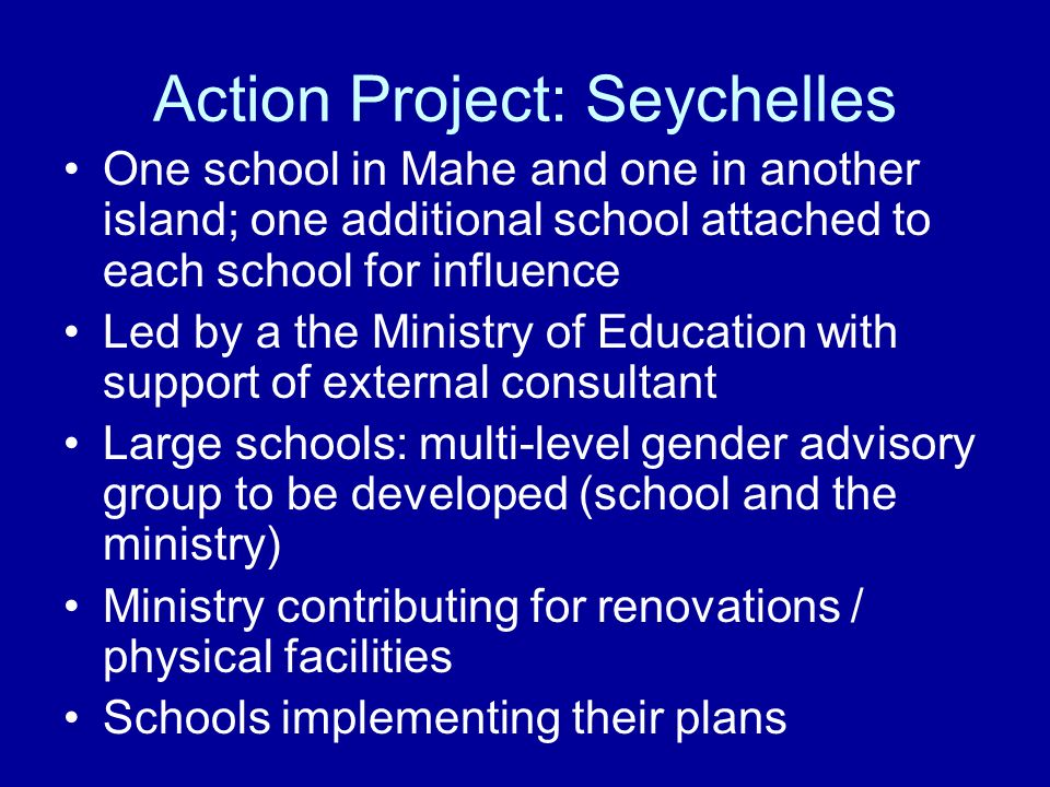 Action Project: Seychelles One school in Mahe and one in another island; one additional school attached to each school for influence Led by a the Ministry of Education with support of external consultant Large schools: multi-level gender advisory group to be developed (school and the ministry) Ministry contributing for renovations / physical facilities Schools implementing their plans