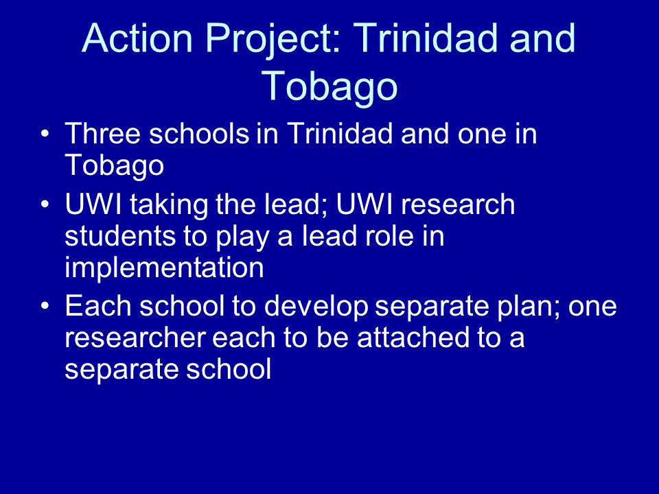 Action Project: Trinidad and Tobago Three schools in Trinidad and one in Tobago UWI taking the lead; UWI research students to play a lead role in impl