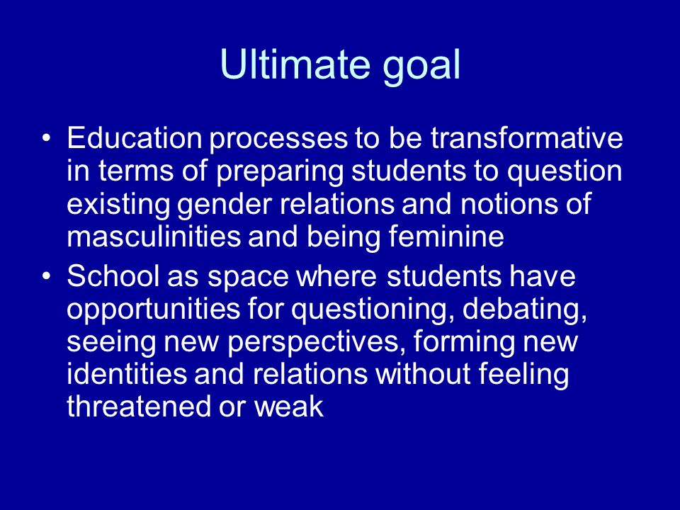 Ultimate goal Education processes to be transformative in terms of preparing students to question existing gender relations and notions of masculinities and being feminine School as space where students have opportunities for questioning, debating, seeing new perspectives, forming new identities and relations without feeling threatened or weak