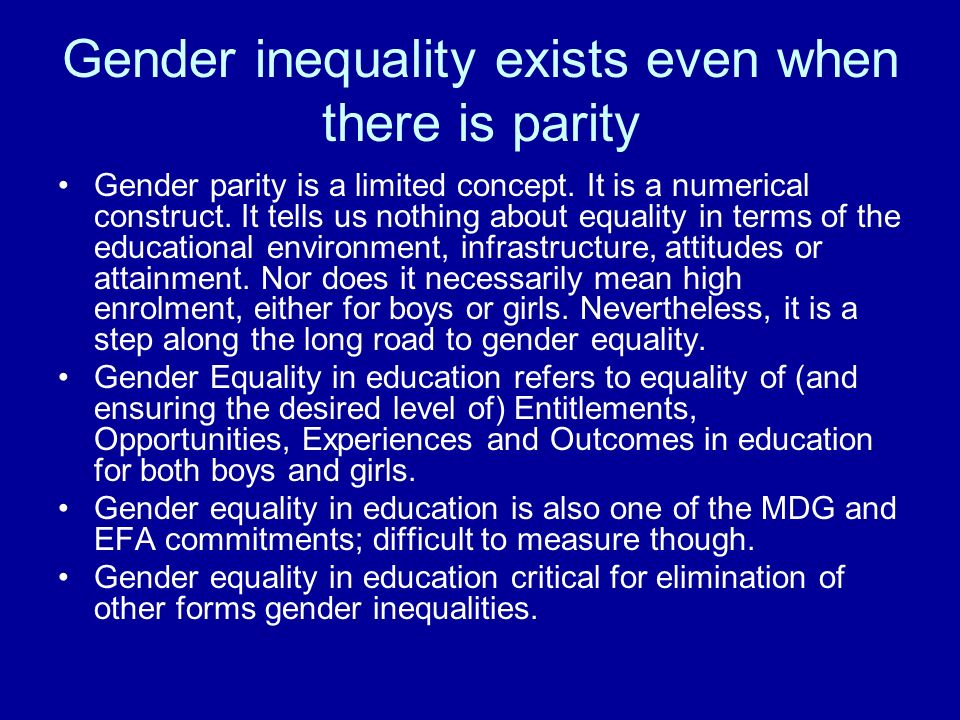 Gender inequality exists even when there is parity Gender parity is a limited concept. It is a numerical construct. It tells us nothing about equality