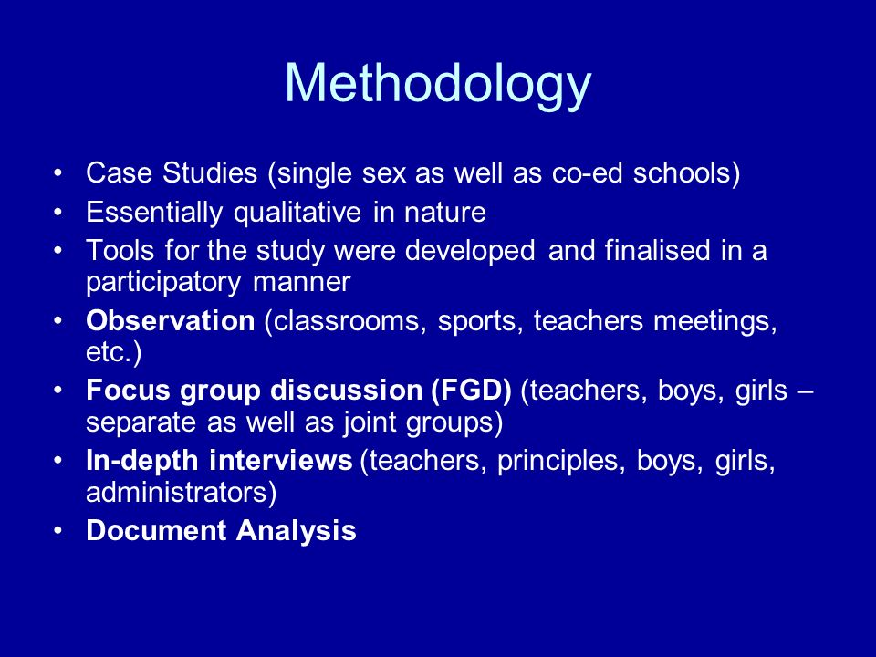 Methodology Case Studies (single sex as well as co-ed schools) Essentially qualitative in nature Tools for the study were developed and finalised in a participatory manner Observation (classrooms, sports, teachers meetings, etc.) Focus group discussion (FGD) (teachers, boys, girls – separate as well as joint groups) In-depth interviews (teachers, principles, boys, girls, administrators) Document Analysis