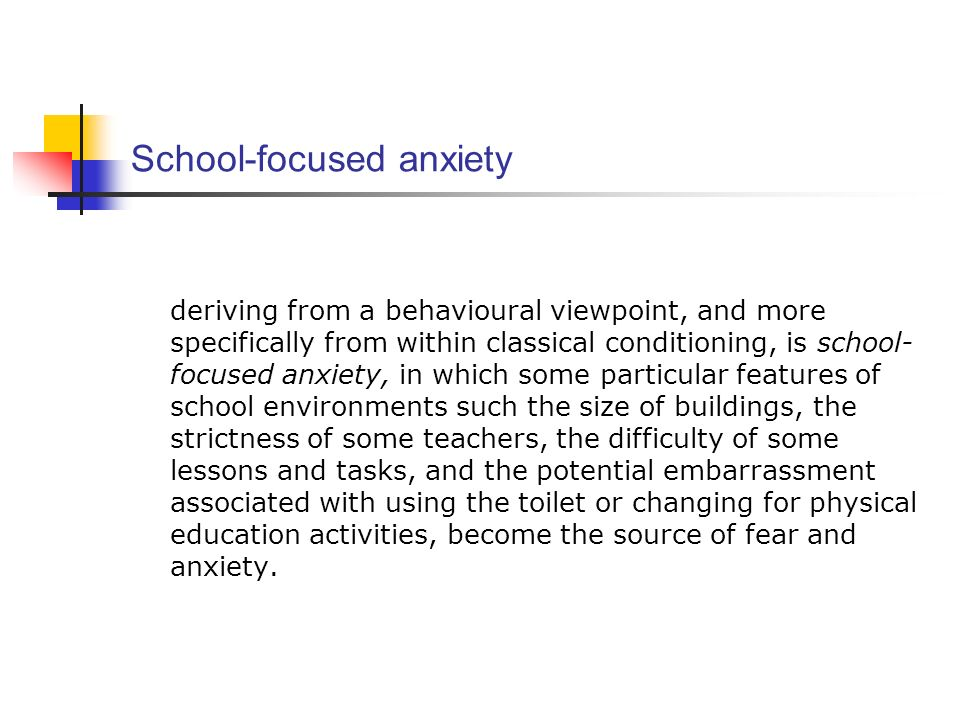 School-focused anxiety deriving from a behavioural viewpoint, and more specifically from within classical conditioning, is school- focused anxiety, in