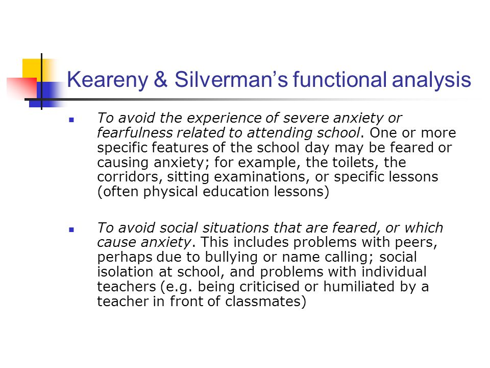 Keareny & Silvermans functional analysis To avoid the experience of severe anxiety or fearfulness related to attending school. One or more specific fe