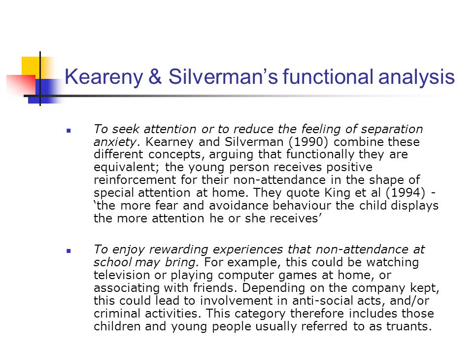 Keareny & Silvermans functional analysis To seek attention or to reduce the feeling of separation anxiety. Kearney and Silverman (1990) combine these