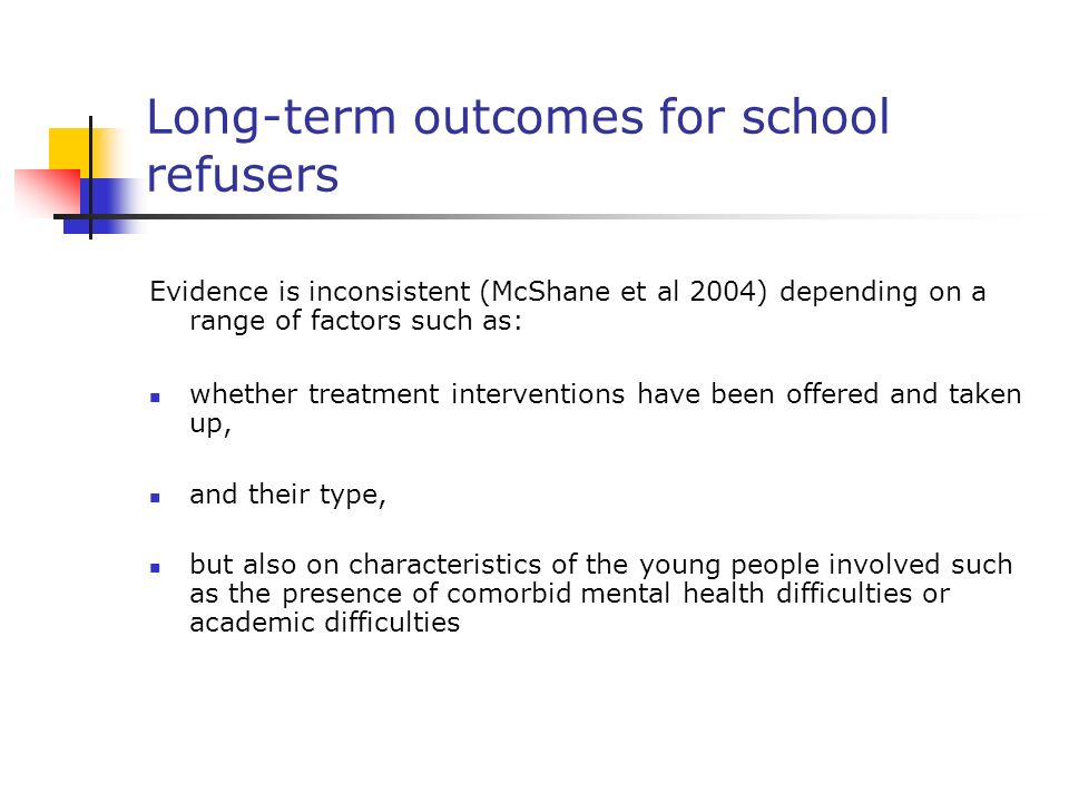 Long-term outcomes for school refusers Evidence is inconsistent (McShane et al 2004) depending on a range of factors such as: whether treatment interv