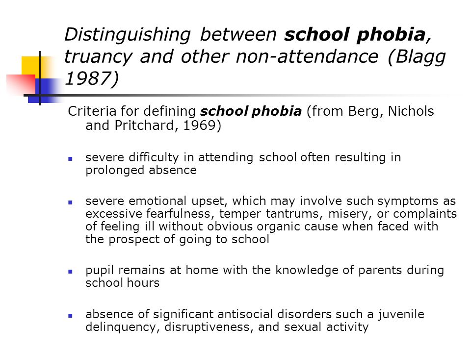 Distinguishing between school phobia, truancy and other non-attendance (Blagg 1987) Defining truancy (from Blagg and Yule 1984) absent from school without good reason on at least five occasions in one term pupil shows no evidence of a marked emotional upset accompanying the non-attendance at school pupil is absent without the parents permission or approval, the majority of time off being spent away from home.