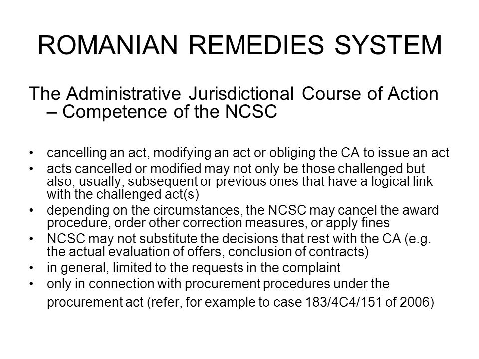 ROMANIAN REMEDIES SYSTEM The Administrative Jurisdictional Course of Action – Competence of the NCSC cancelling an act, modifying an act or obliging the CA to issue an act acts cancelled or modified may not only be those challenged but also, usually, subsequent or previous ones that have a logical link with the challenged act(s) depending on the circumstances, the NCSC may cancel the award procedure, order other correction measures, or apply fines NCSC may not substitute the decisions that rest with the CA (e.g.