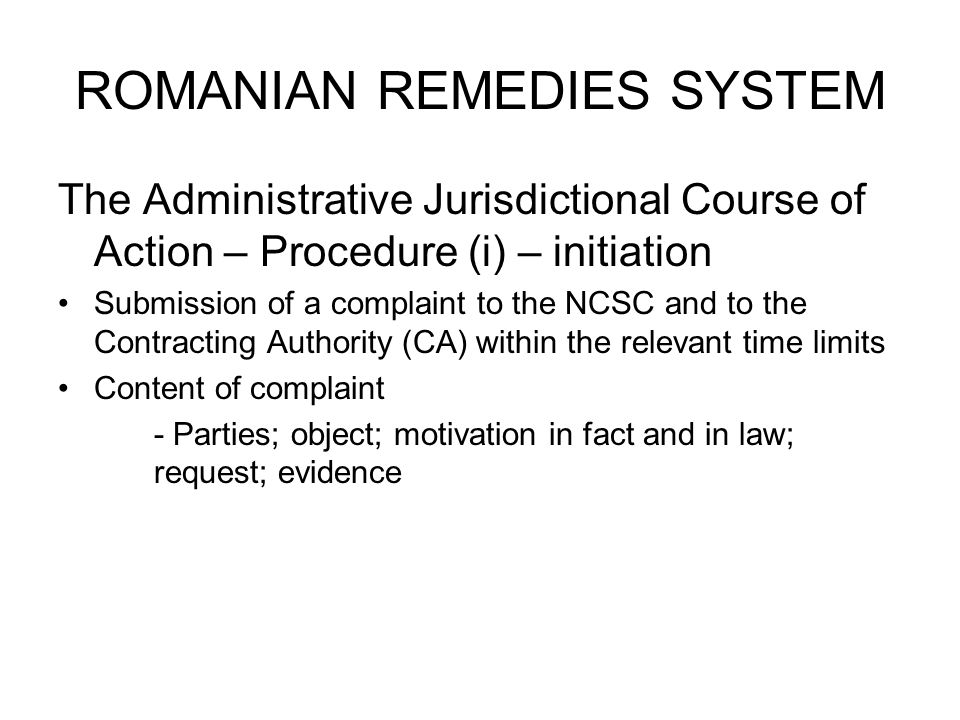 ROMANIAN REMEDIES SYSTEM The Administrative Jurisdictional Course of Action – Procedure (i) – initiation Submission of a complaint to the NCSC and to the Contracting Authority (CA) within the relevant time limits Content of complaint - Parties; object; motivation in fact and in law; request; evidence