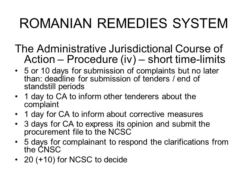 ROMANIAN REMEDIES SYSTEM The Administrative Jurisdictional Course of Action – Procedure (iv) – short time-limits 5 or 10 days for submission of complaints but no later than: deadline for submission of tenders / end of standstill periods 1 day to CA to inform other tenderers about the complaint 1 day for CA to inform about corrective measures 3 days for CA to express its opinion and submit the procurement file to the NCSC 5 days for complainant to respond the clarifications from the CNSC 20 (+10) for NCSC to decide