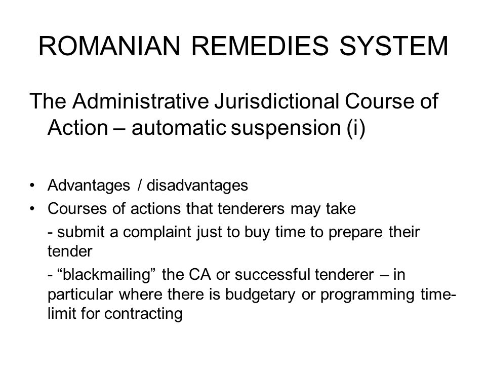 ROMANIAN REMEDIES SYSTEM The Administrative Jurisdictional Course of Action – automatic suspension (i) Advantages / disadvantages Courses of actions that tenderers may take - submit a complaint just to buy time to prepare their tender - blackmailing the CA or successful tenderer – in particular where there is budgetary or programming time- limit for contracting