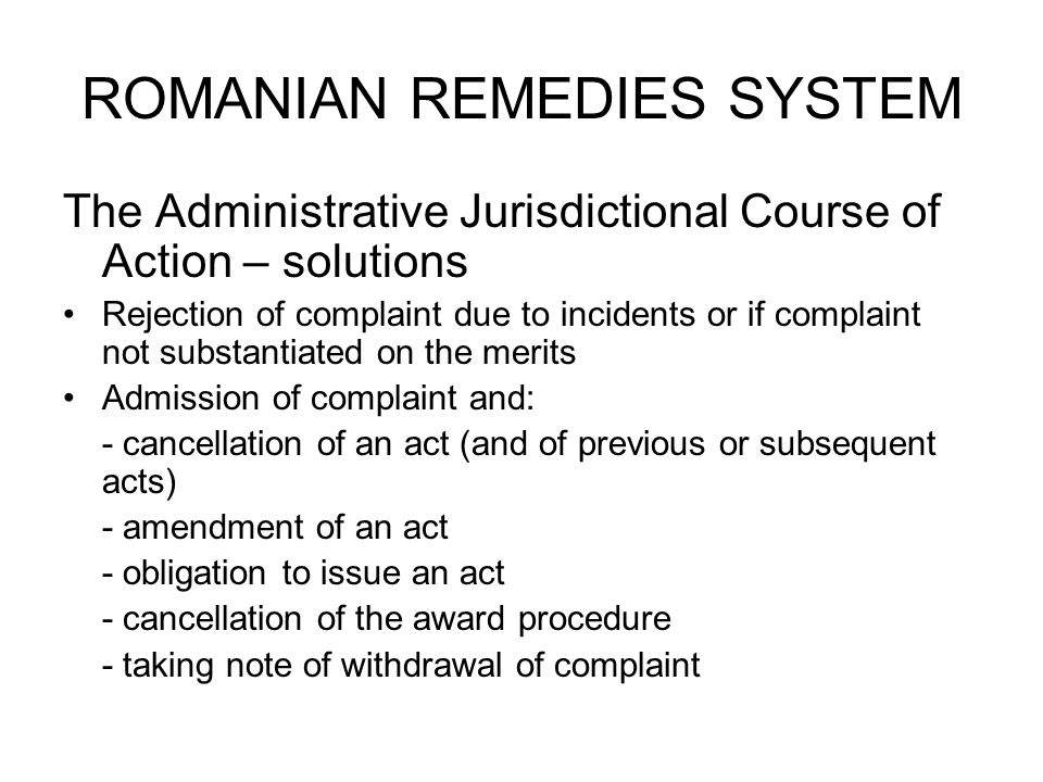 ROMANIAN REMEDIES SYSTEM The Administrative Jurisdictional Course of Action – solutions Rejection of complaint due to incidents or if complaint not substantiated on the merits Admission of complaint and: - cancellation of an act (and of previous or subsequent acts) - amendment of an act - obligation to issue an act - cancellation of the award procedure - taking note of withdrawal of complaint