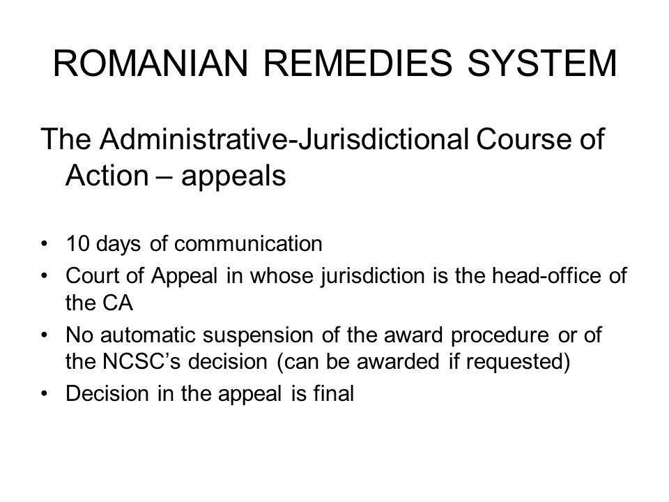 ROMANIAN REMEDIES SYSTEM The Administrative-Jurisdictional Course of Action – appeals 10 days of communication Court of Appeal in whose jurisdiction is the head-office of the CA No automatic suspension of the award procedure or of the NCSCs decision (can be awarded if requested) Decision in the appeal is final