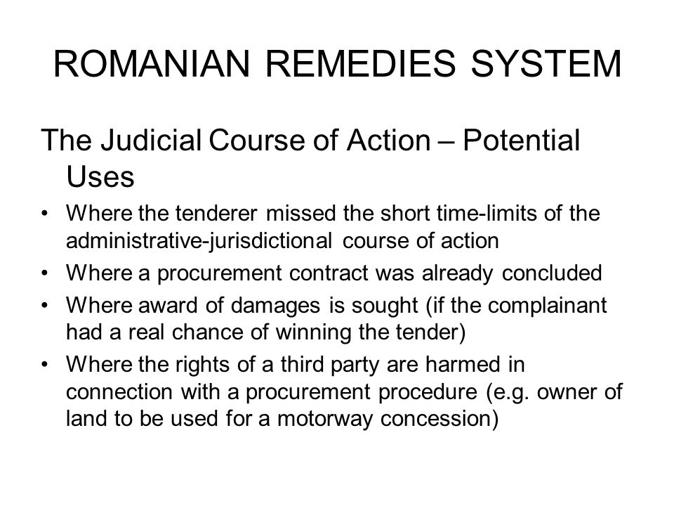 ROMANIAN REMEDIES SYSTEM The Judicial Course of Action – Potential Uses Where the tenderer missed the short time-limits of the administrative-jurisdictional course of action Where a procurement contract was already concluded Where award of damages is sought (if the complainant had a real chance of winning the tender) Where the rights of a third party are harmed in connection with a procurement procedure (e.g.