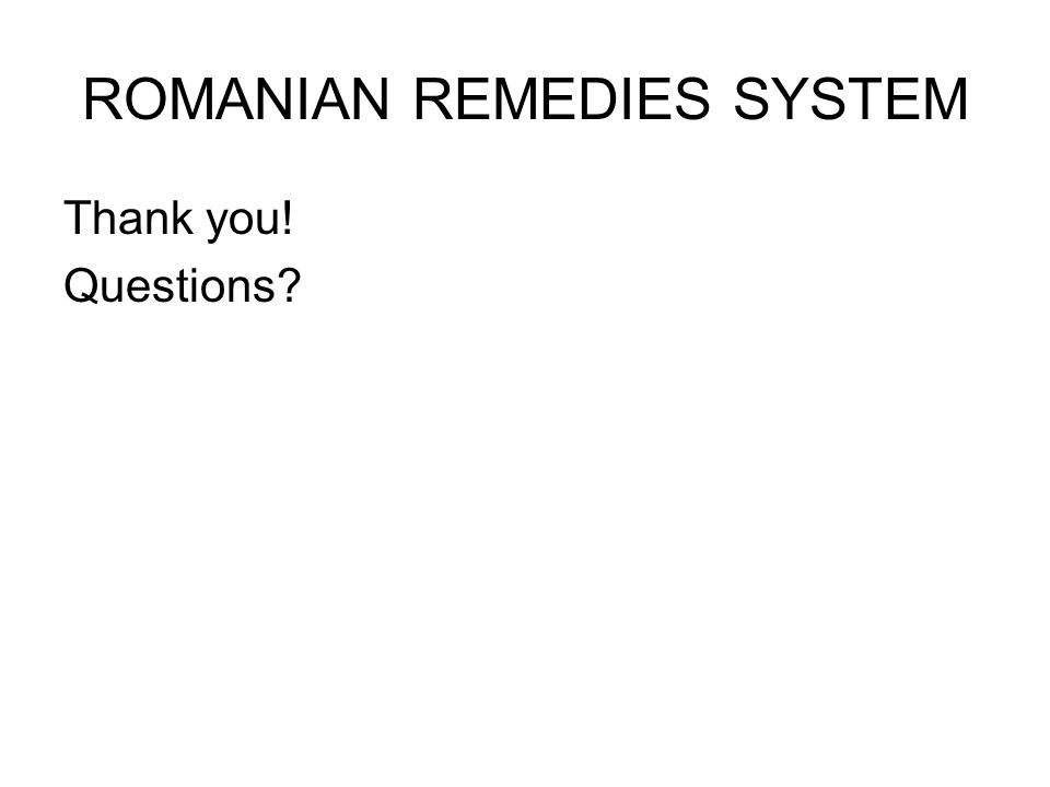 ROMANIAN REMEDIES SYSTEM Thank you! Questions