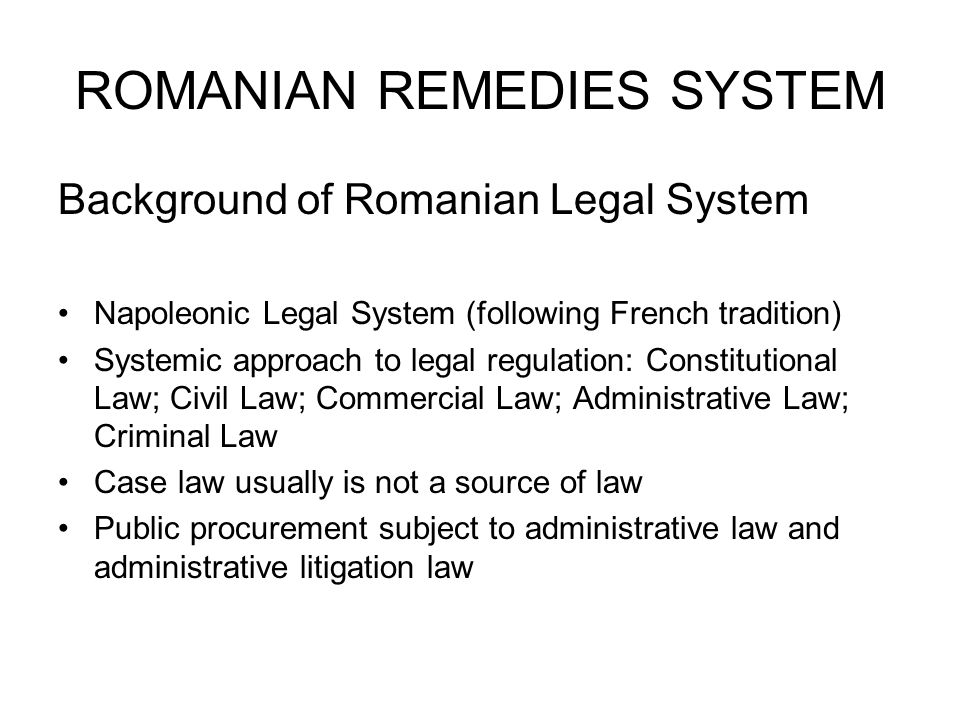 ROMANIAN REMEDIES SYSTEM Background of Romanian Legal System Napoleonic Legal System (following French tradition) Systemic approach to legal regulation: Constitutional Law; Civil Law; Commercial Law; Administrative Law; Criminal Law Case law usually is not a source of law Public procurement subject to administrative law and administrative litigation law