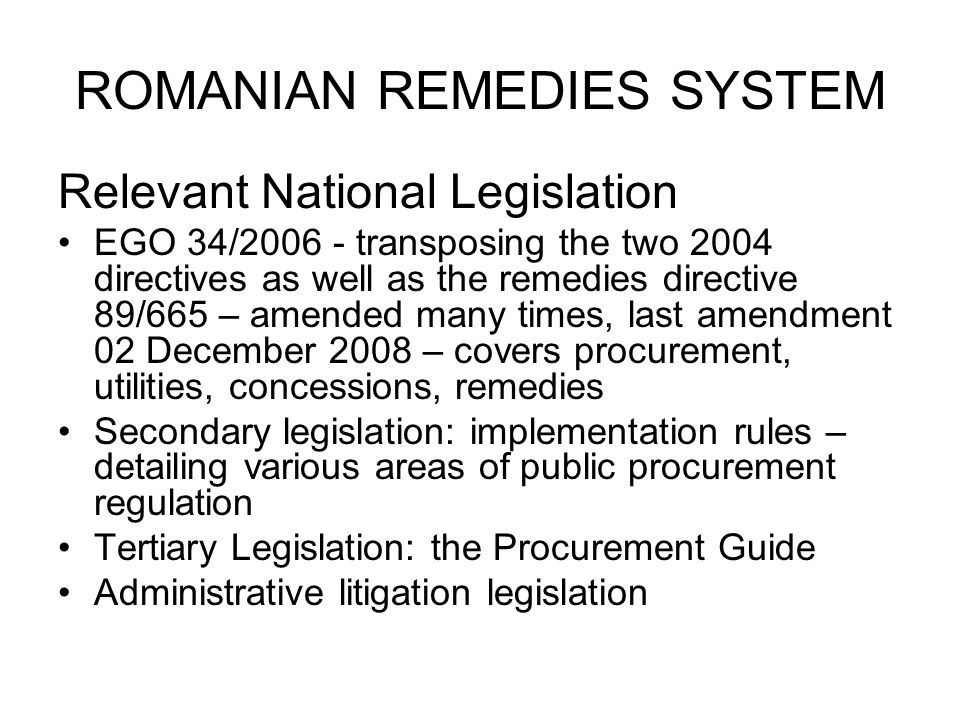 ROMANIAN REMEDIES SYSTEM Relevant National Legislation EGO 34/2006 - transposing the two 2004 directives as well as the remedies directive 89/665 – amended many times, last amendment 02 December 2008 – covers procurement, utilities, concessions, remedies Secondary legislation: implementation rules – detailing various areas of public procurement regulation Tertiary Legislation: the Procurement Guide Administrative litigation legislation