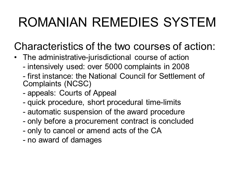 ROMANIAN REMEDIES SYSTEM Characteristics of the two courses of action: The administrative-jurisdictional course of action - intensively used: over 5000 complaints in 2008 - first instance: the National Council for Settlement of Complaints (NCSC) - appeals: Courts of Appeal - quick procedure, short procedural time-limits - automatic suspension of the award procedure - only before a procurement contract is concluded - only to cancel or amend acts of the CA - no award of damages