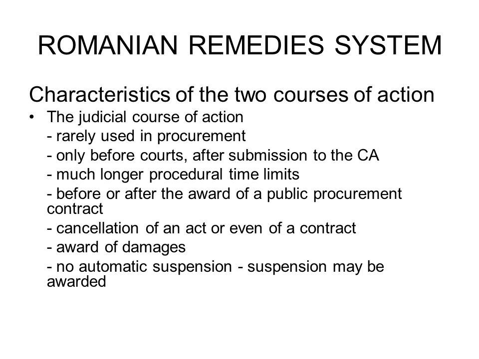 ROMANIAN REMEDIES SYSTEM Characteristics of the two courses of action The judicial course of action - rarely used in procurement - only before courts, after submission to the CA - much longer procedural time limits - before or after the award of a public procurement contract - cancellation of an act or even of a contract - award of damages - no automatic suspension - suspension may be awarded