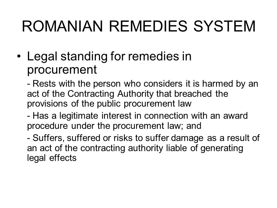 ROMANIAN REMEDIES SYSTEM Legal standing for remedies in procurement - Rests with the person who considers it is harmed by an act of the Contracting Authority that breached the provisions of the public procurement law - Has a legitimate interest in connection with an award procedure under the procurement law; and - Suffers, suffered or risks to suffer damage as a result of an act of the contracting authority liable of generating legal effects