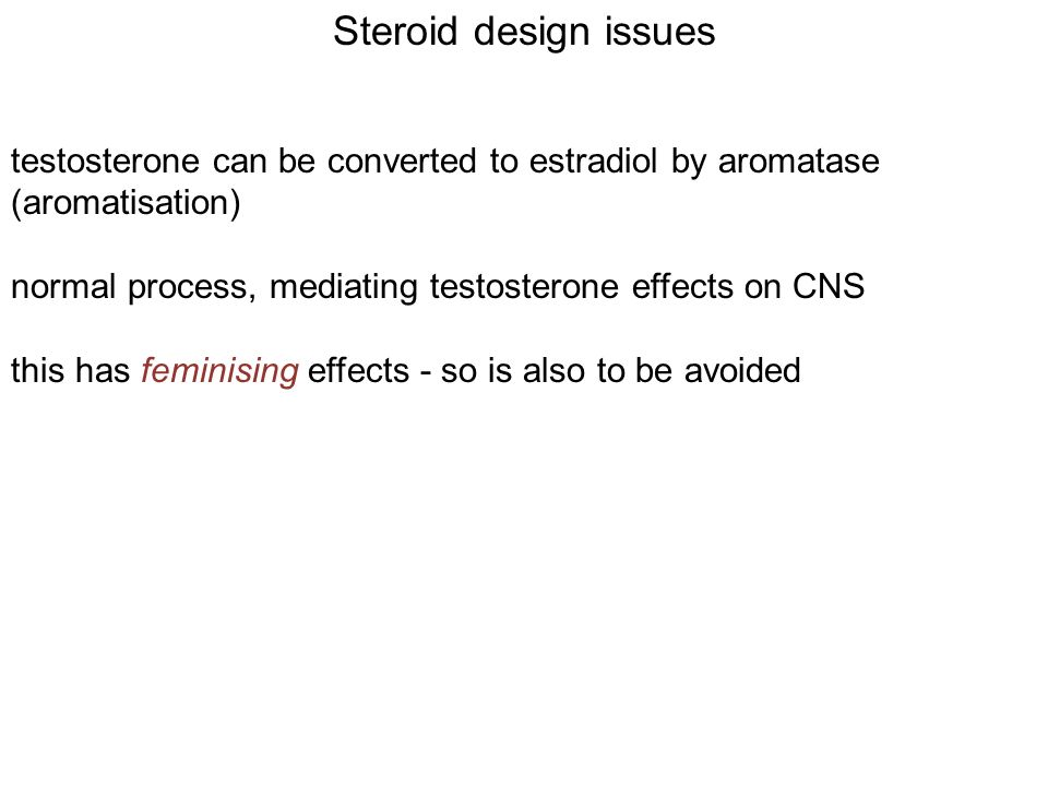 Steroid design issues testosterone can be converted to estradiol by aromatase (aromatisation) normal process, mediating testosterone effects on CNS this has feminising effects - so is also to be avoided