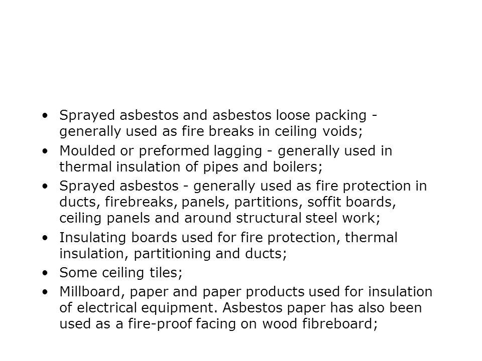 Sprayed asbestos and asbestos loose packing - generally used as fire breaks in ceiling voids; Moulded or preformed lagging - generally used in thermal