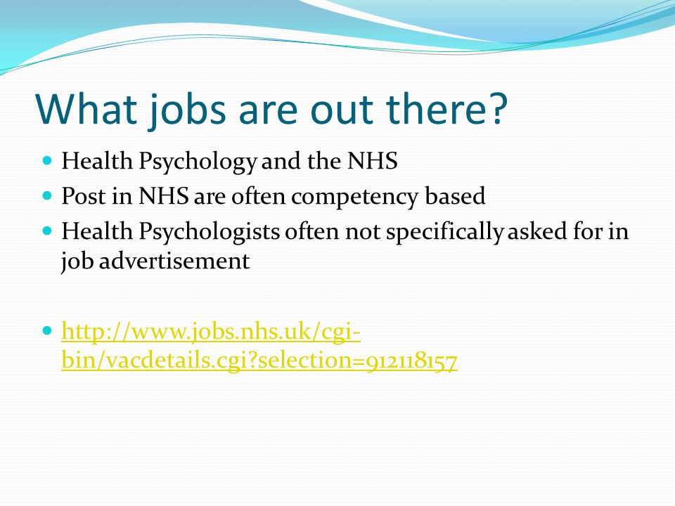 What jobs are out there? Health Psychology and the NHS Post in NHS are often competency based Health Psychologists often not specifically asked for in