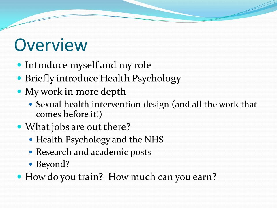 Overview Introduce myself and my role Briefly introduce Health Psychology My work in more depth Sexual health intervention design (and all the work th