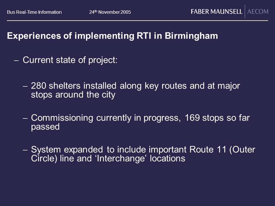 Bus Real-Time Information24 th November 2005 Experiences of implementing RTI in Birmingham Current state of project: 280 shelters installed along key routes and at major stops around the city Commissioning currently in progress, 169 stops so far passed System expanded to include important Route 11 (Outer Circle) line and Interchange locations
