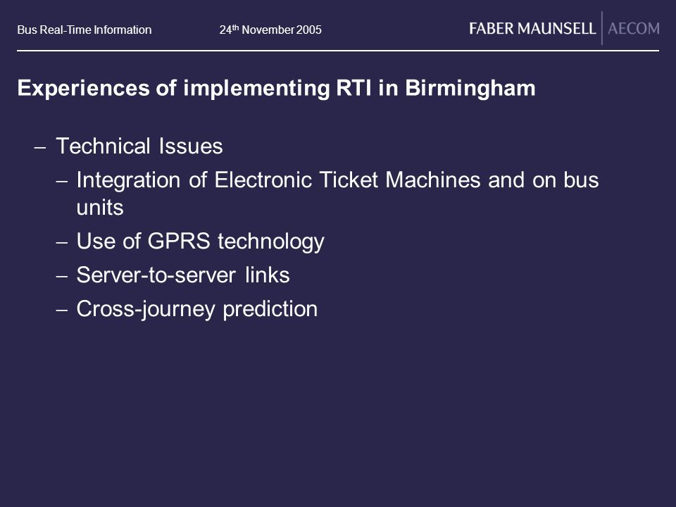 Bus Real-Time Information24 th November 2005 Experiences of implementing RTI in Birmingham Technical Issues Integration of Electronic Ticket Machines and on bus units Use of GPRS technology Server-to-server links Cross-journey prediction
