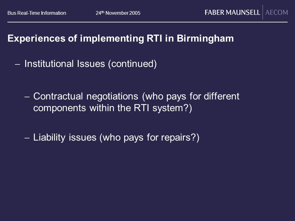 Bus Real-Time Information24 th November 2005 Experiences of implementing RTI in Birmingham Institutional Issues (continued) Contractual negotiations (who pays for different components within the RTI system ) Liability issues (who pays for repairs )