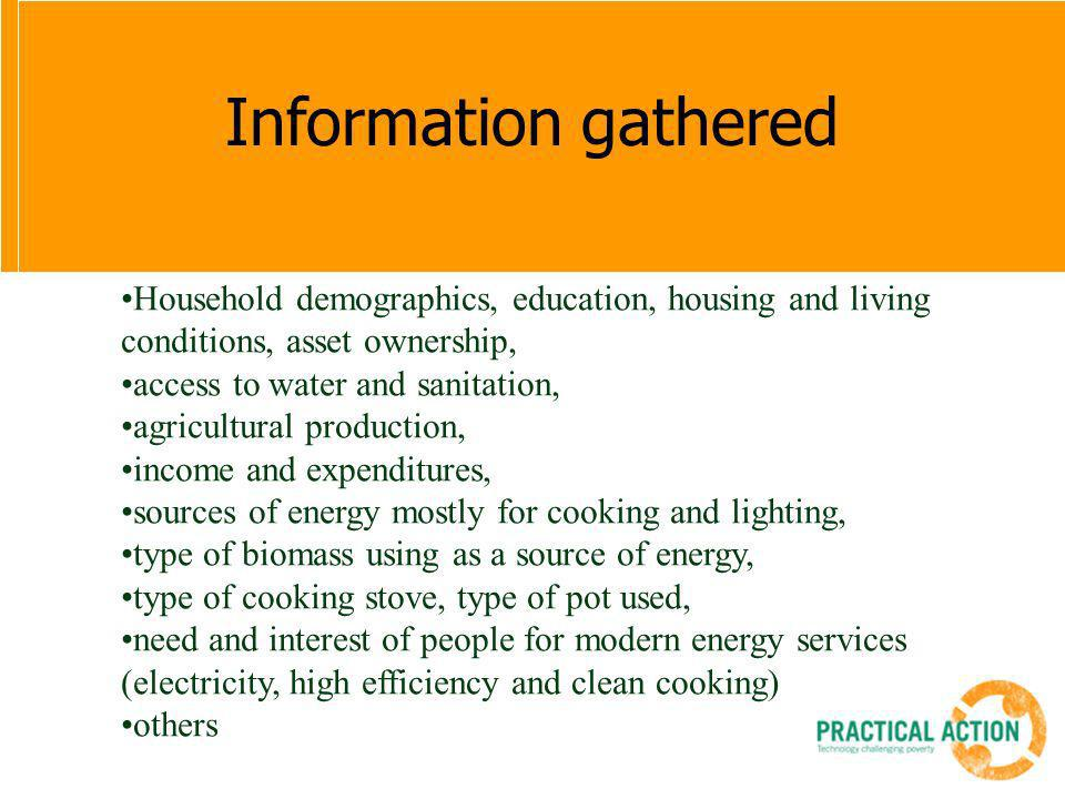 Information gathered Household demographics, education, housing and living conditions, asset ownership, access to water and sanitation, agricultural production, income and expenditures, sources of energy mostly for cooking and lighting, type of biomass using as a source of energy, type of cooking stove, type of pot used, need and interest of people for modern energy services (electricity, high efficiency and clean cooking) others