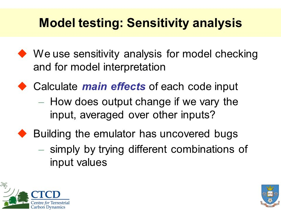Model testing: Sensitivity analysis We use sensitivity analysis for model checking and for model interpretation Calculate main effects of each code input – How does output change if we vary the input, averaged over other inputs.