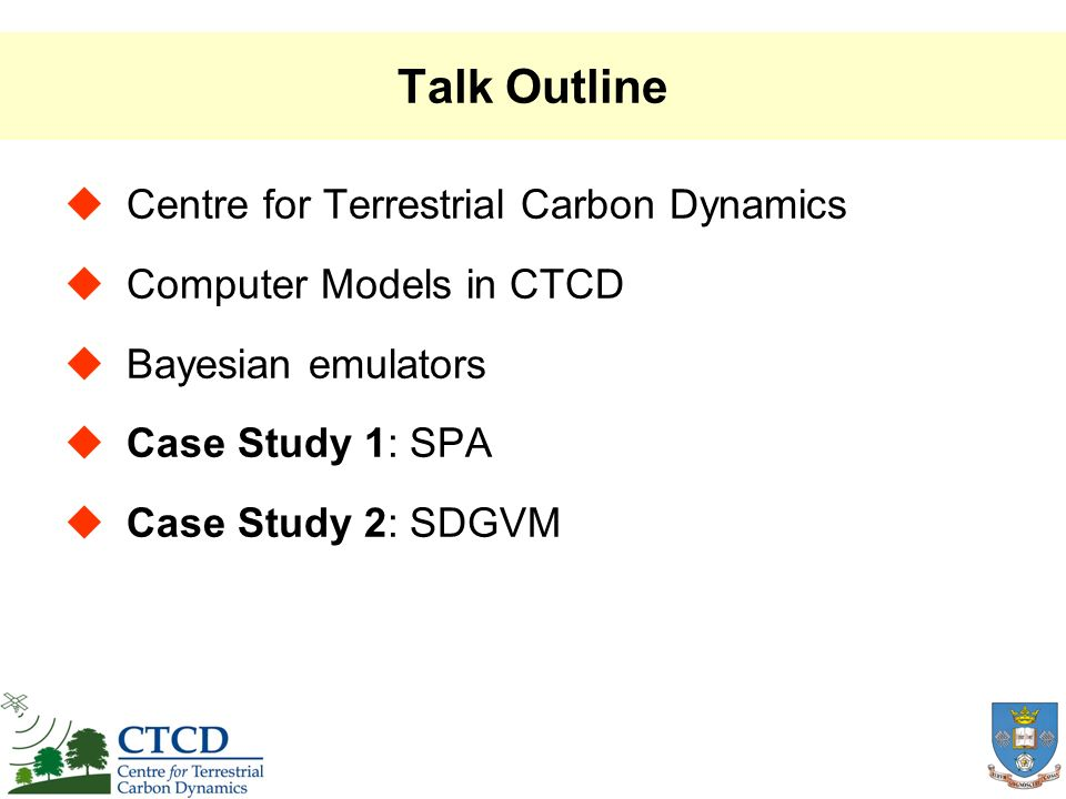 Talk Outline Centre for Terrestrial Carbon Dynamics Computer Models in CTCD Bayesian emulators Case Study 1: SPA Case Study 2: SDGVM
